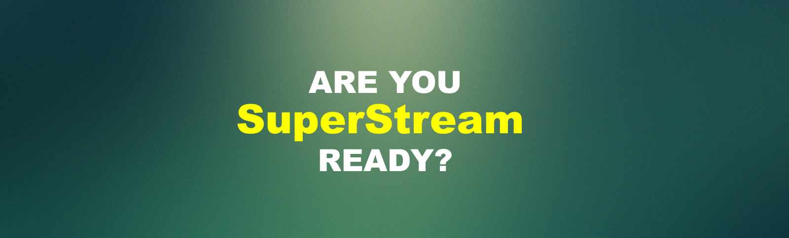 Are You Superstream Ready